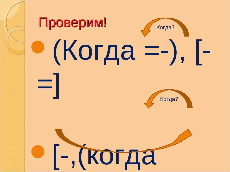 Проверим! (Когда =-), [-=] [-,(когда =-),=] Когда? Когда?