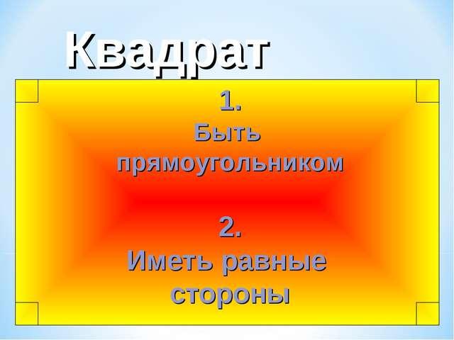 1. Быть прямоугольником 2. Иметь равные стороны Квадрат