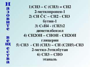 1)CH3 – C (CH3) = CH2 2-метилпропен-1 2) CH ≡ C – CH2 - CH3 бутин-1 3) C6H4 -