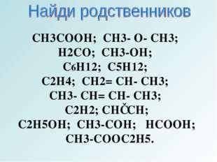 CH3COOH; CH3- O- CH3; H2CO; CH3-OH; C6H12; C5H12; C2H4; CH2= CH- CH3; CH3- CH