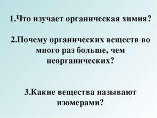 1.Что изучает органическая химия? 2.Почему органических веществ во много раз
