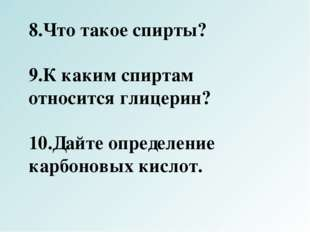 8.Что такое спирты? 9.К каким спиртам относится глицерин? 10.Дайте определени