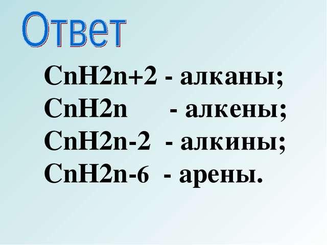 CnH2n+2 - алканы; CnH2n - алкены; CnH2n-2 - алкины; CnH2n-6 - арены.