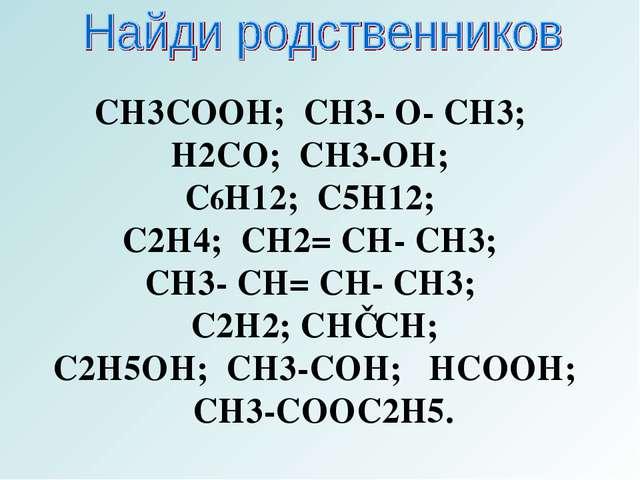 CH3COOH; CH3- O- CH3; H2CO; CH3-OH; C6H12; C5H12; C2H4; CH2= CH- CH3; CH3- CH...