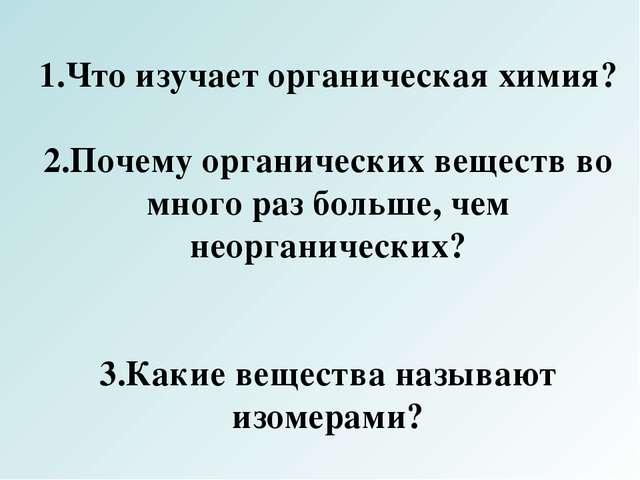 1.Что изучает органическая химия? 2.Почему органических веществ во много раз...
