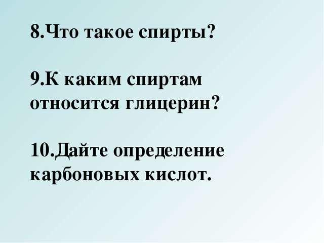 8.Что такое спирты? 9.К каким спиртам относится глицерин? 10.Дайте определени...