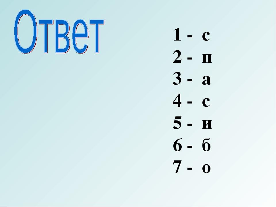 1 - с 2 - п 3 - а 4 - с 5 - и 6 - б 7 - о