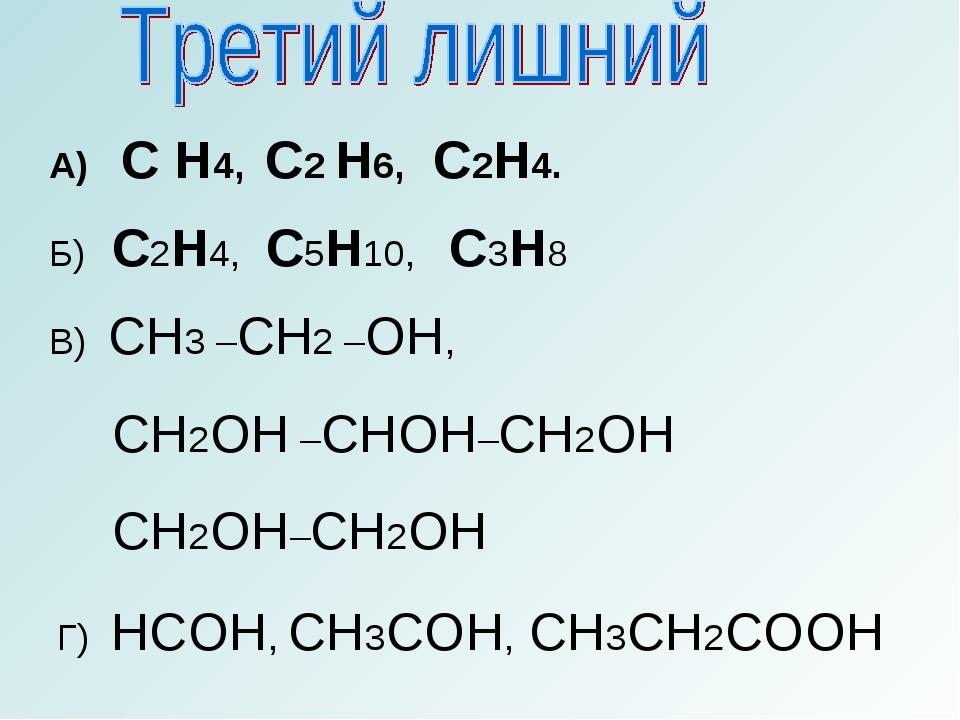 А) C H4, C2 H6, C2H4. Б) С2Н4, С5Н10, С3Н8 СН3 –СН2 –ОН, СН2ОН –СНОН–СН2ОН СН...