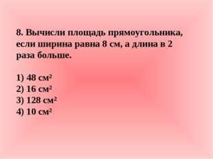 8. Вычисли площадь прямоугольника, если ширина равна 8 см, а длина в 2 раза б
