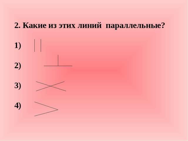 2. Какие из этих линий параллельные? 1) 2) 3) 4)