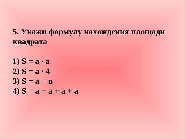 5. Укажи формулу нахождения площади квадрата 1) S = а · а 2) S = а · 4 3) S =...