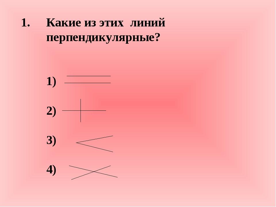 Какие из этих линий перпендикулярные? 1) 2) 3) 4)