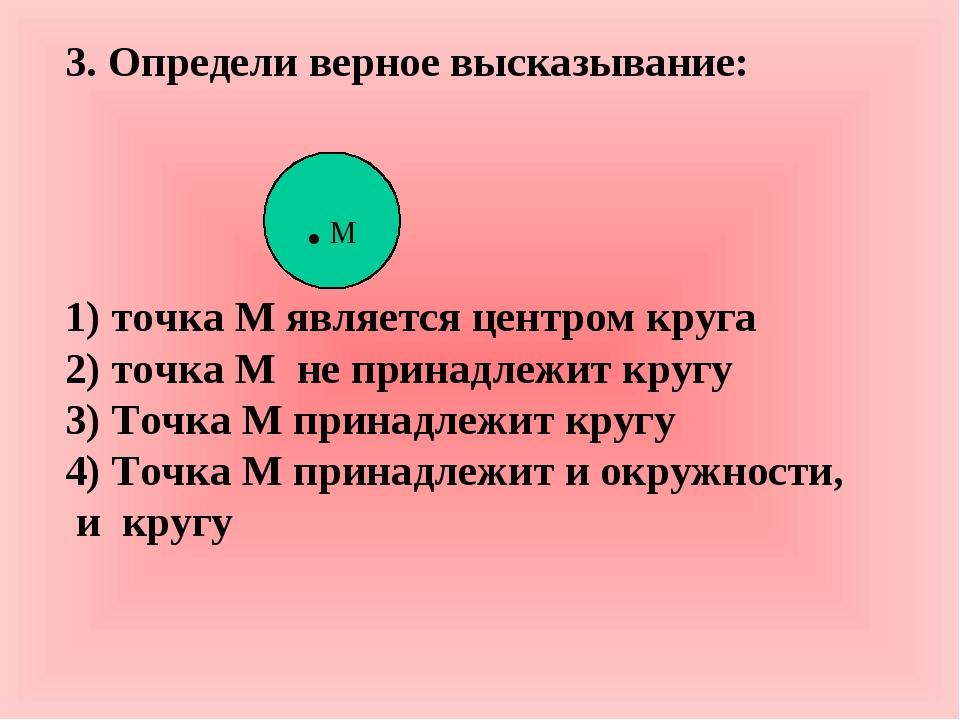 3. Определи верное высказывание: 1) точка М является центром круга 2) точка М...