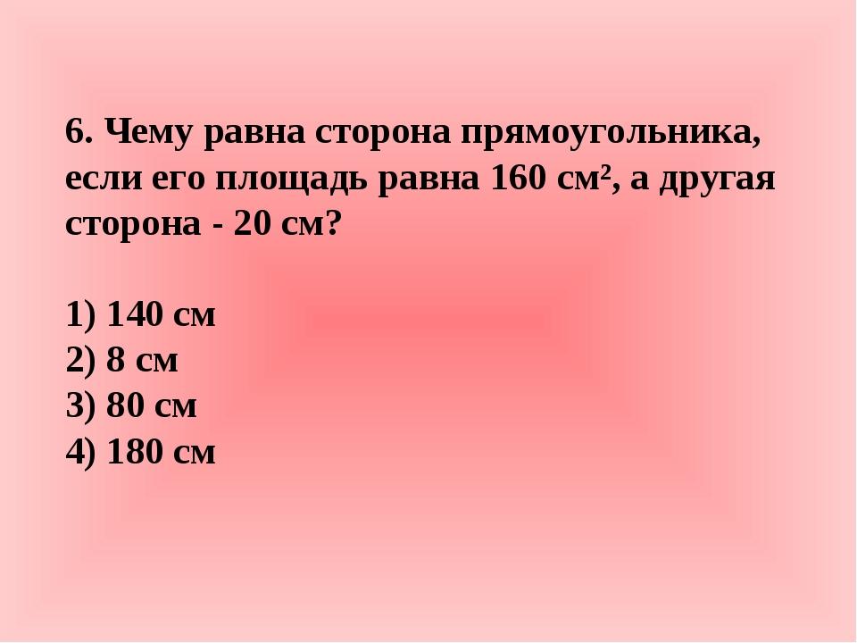 6. Чему равна сторона прямоугольника, если его площадь равна 160 см², а друга...