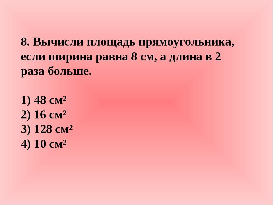 8. Вычисли площадь прямоугольника, если ширина равна 8 см, а длина в 2 раза б...