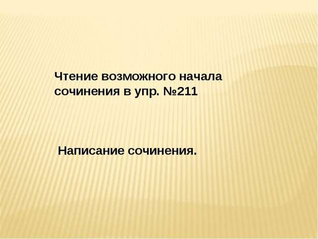 Чтение возможного начала сочинения в упр. №211 Написание сочинения.