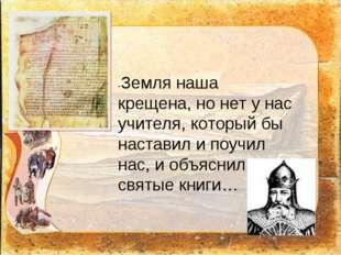 -Земля наша крещена, но нет у нас учителя, который бы наставил и поучил нас,