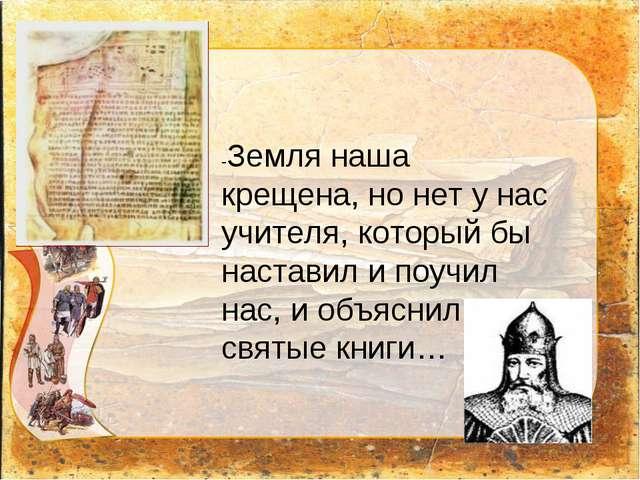 -Земля наша крещена, но нет у нас учителя, который бы наставил и поучил нас,...