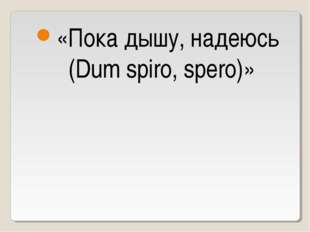«Пока дышу, надеюсь (Dum spiro, spero)»