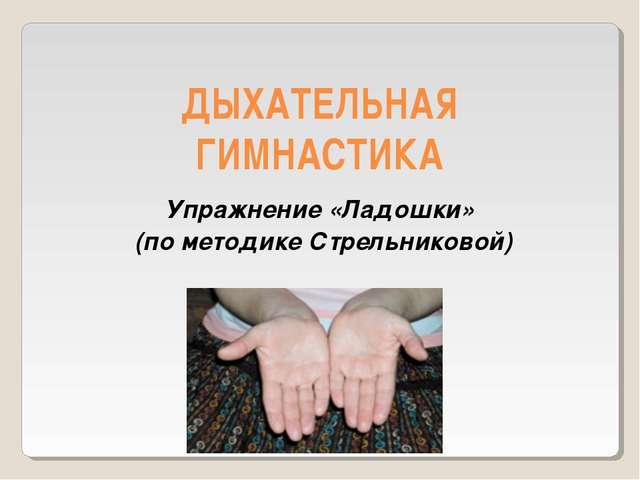 ДЫХАТЕЛЬНАЯ ГИМНАСТИКА Упражнение «Ладошки» (по методике Стрельниковой)