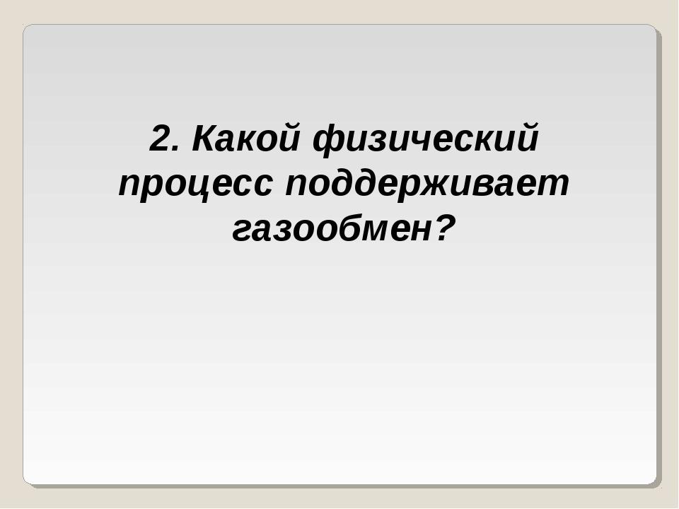 2. Какой физический процесс поддерживает газообмен?