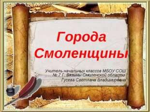 Города Смоленщины Учитель начальных классов МБОУ СОШ № 7 Г. Вязьмы Смоленской