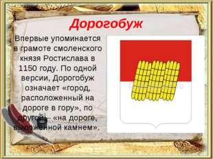 Дорогобуж Впервые упоминается в грамоте смоленского князя Ростислава в 1150 г