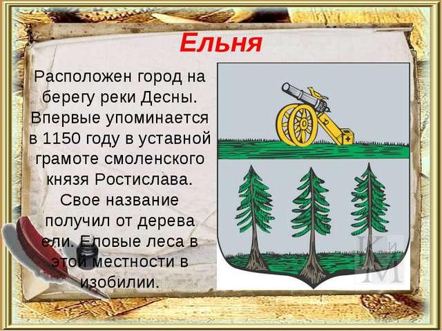 Ельня Расположен город на берегу реки Десны. Впервые упоминается в 1150 году...