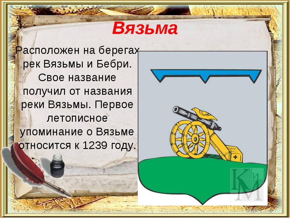 Вязьма Расположен на берегах рек Вязьмы и Бебри. Свое название получил от наз...