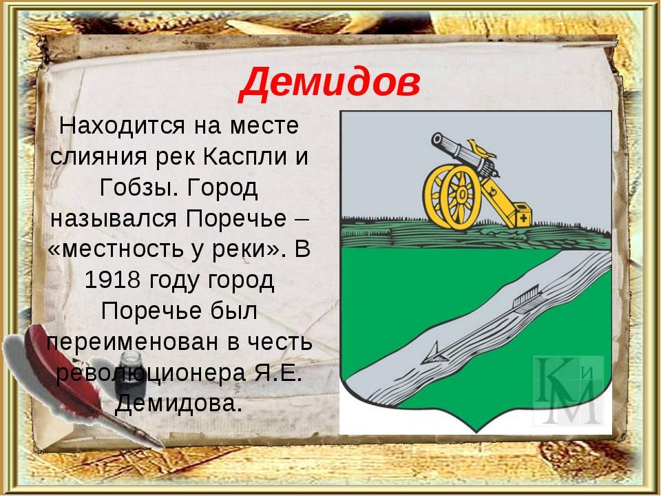 Демидов Находится на месте слияния рек Каспли и Гобзы. Город назывался Поречь...
