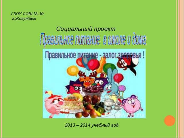 ГБОУ СОШ № 10 г.Жигулёвск Социальный проект 2013 – 2014 учебный год