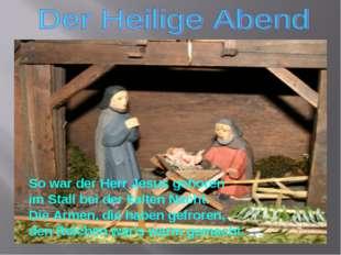 So war der Herr Jesus geboren im Stall bei der kalten Nacht. Die Armen, die h