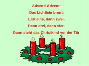Advent! Advent! Das Lichtlein brent. Erst eins, dann zwei, Dann drei, dann vi