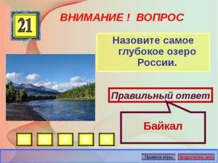 ВНИМАНИЕ ! ВОПРОС Назовите самое глубокое озеро России. Правильный ответ Байк