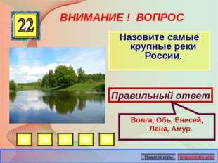 ВНИМАНИЕ ! ВОПРОС Назовите самые крупные реки России. Правильный ответ Волга,