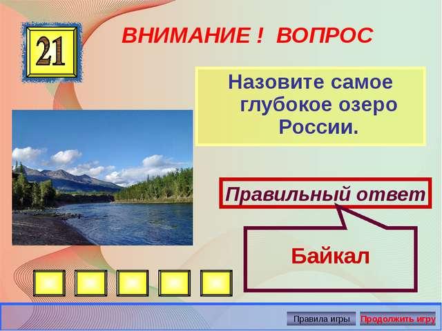 ВНИМАНИЕ ! ВОПРОС Назовите самое глубокое озеро России. Правильный ответ Байк...