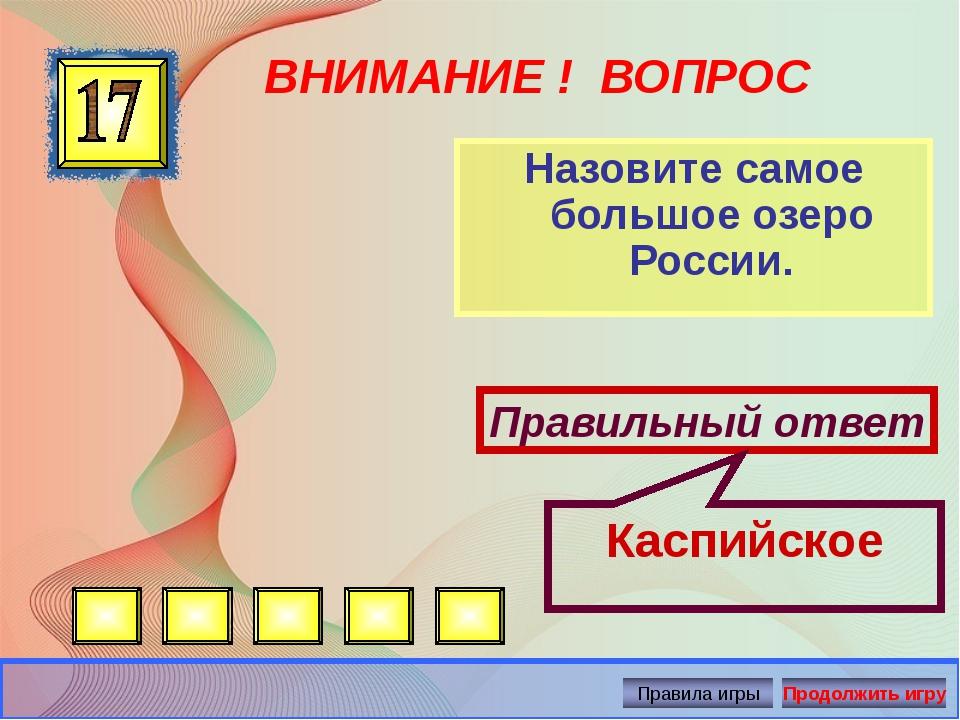 ВНИМАНИЕ ! ВОПРОС Назовите самое большое озеро России. Правильный ответ Каспи...