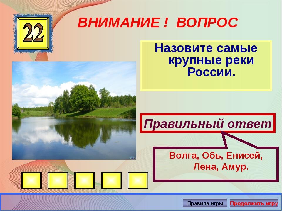 ВНИМАНИЕ ! ВОПРОС Назовите самые крупные реки России. Правильный ответ Волга,...