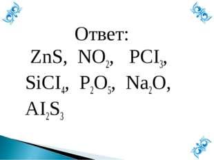 Ответ: ZnS, NO2, PCI3, SiCI4, P2O5, Na2O, AI2S3
