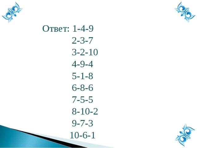 Ответ: 1-4-9 2-3-7 3-2-10 4-9-4 5-1-8 6-8-6 7-5-5 8-10-2 9-7-3 10-6-1