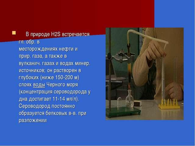 В природе H2S встречается гл. обр. в месторожденияхнефтии прир.газа, а та...