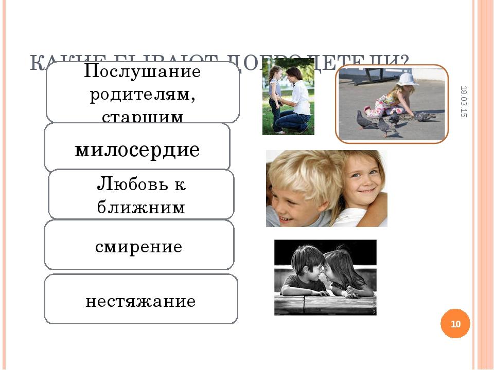 КАКИЕ БЫВАЮТ ДОБРОДЕТЕЛИ? * * Послушание родителям, старшим милосердие нестяж...