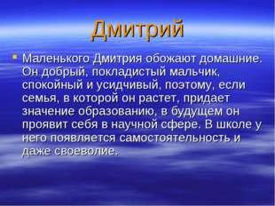 Дмитрий Маленького Дмитрия обожают домашние. Он добрый, покладистый мальчик,