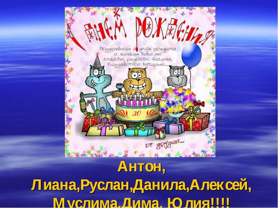 Антон, Лиана,Руслан,Данила,Алексей, Муслима,Дима, Юлия!!!!