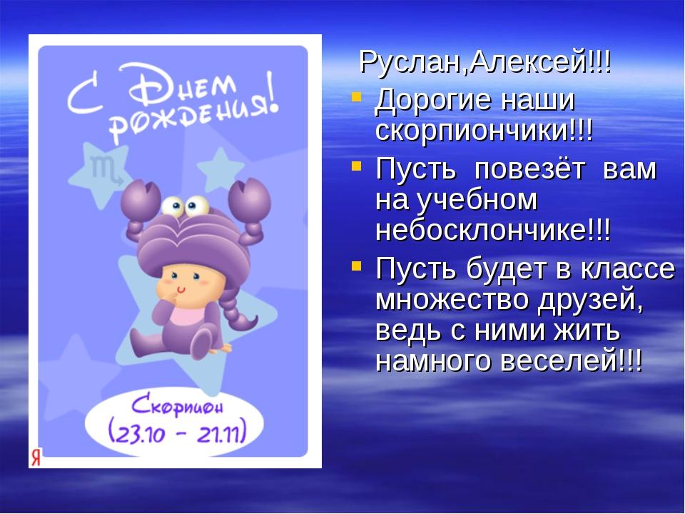 Руслан,Алексей!!! Дорогие наши скорпиончики!!! Пусть повезёт вам на учебном...