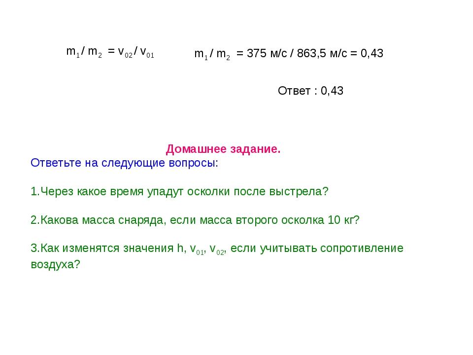 m1 / m2 = v02 / v01 m1 / m2 = 375 м/с / 863,5 м/с = 0,43 Ответ : 0,43 Домашн...