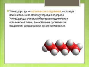 Углеводоро́ды—органические соединения, состоящие исключительно из атомовуг