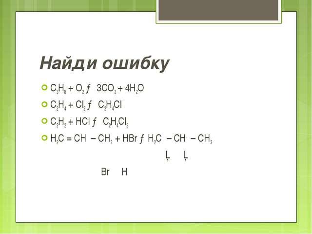 Найди ошибку C3H8 + O2 → 3CO2 + 4H2O C2H4 + Cl2 → C2H4Cl C2H2 + HCl → C2H4Cl2...
