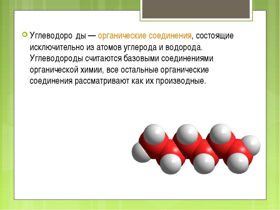 Углеводоро́ды—органические соединения, состоящие исключительно из атомовуг...