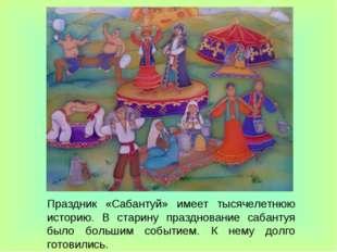 Праздник «Сабантуй» имеет тысячелетнюю историю. В старину празднование сабант